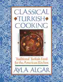Classical Turkish Cooking: Traditional Turkish Food For The American Kitchen by Ayla E Algar