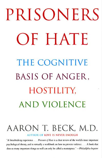 Prisoners Of Hate: The Cognitive Basis Of Anger, Hostility, And Violence by Aaron T. Beck