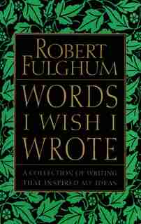 Words I Wish I Wrote: A Collection Of Writing That Inspired My Ideas by Robert Fulghum