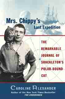 Mrs. Chippy's Last Expedition: The Remarkable Journal Of Shackleton's Polar-bound Cat by Caroline Alexander