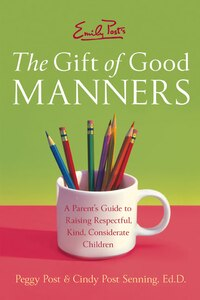 Emily Post's The Gift Of Good Manners: A Parent's Guide to Raising Respectful, Kind, Considerate…