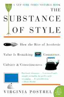 The Substance Of Style: How The Rise Of Aesthetic Value Is Remaking Commerce, Culture, And Consciousness by Virginia Postrel
