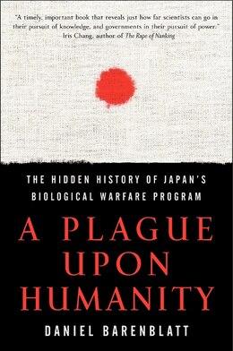Book A Plague Upon Humanity: The Hidden History of Japan's Biological Warfare Program by Daniel Barenblatt