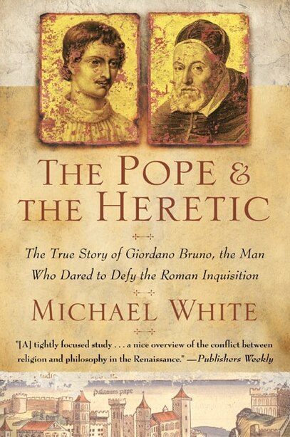 The Pope and the Heretic: The True Story of Giordano Bruno, the Man Who Dared to Defy the Roman Inquisition by Michael White