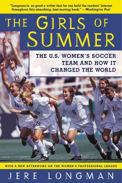 The Girls Of Summer: The U.s. Women's Soccer Team And How It Changed The World by Jere Longman