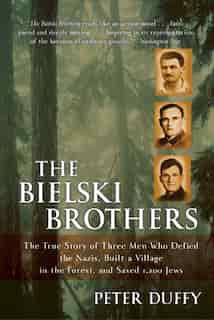 The Bielski Brothers: The True Story of Three Men Who Defied the Nazis, Built a Village in the Forest, and Saved 1,200 Je by Peter Duffy