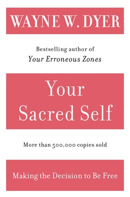 Book Your Sacred Self: Making the Decision to Be Free by Wayne W. Dyer