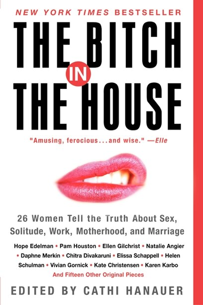 The Bitch In The House: 26 Women Tell the Truth About Sex, Solitude, Work, Motherhood, and Marriage by Cathi Hanauer