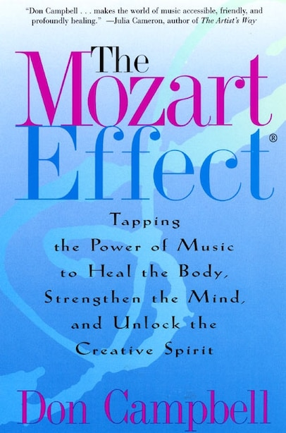 The Mozart Effect: Tapping the Power of Music to Heal the Body, Strengthen the Mind, and Unlock the Creative Spirit by Don Campbell