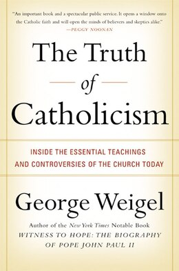Book The Truth Of Catholicism: Inside the Essential Teachings and Controversies of the Church Today by George Weigel