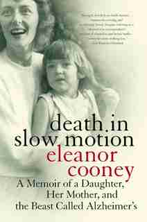 Death in Slow Motion: A Memoir of a Daughter, Her Mother, and the Beast Called Alzheimer's by Eleanor Cooney