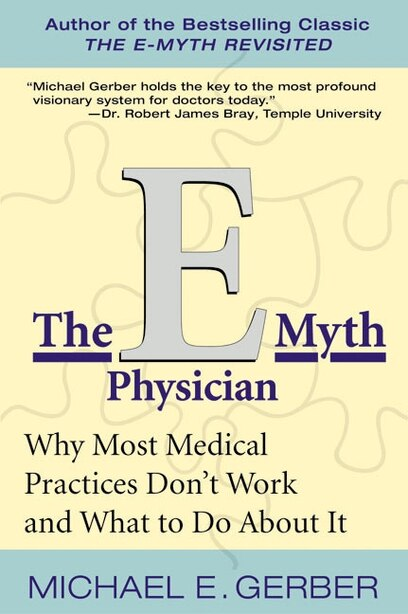 The E-myth Physician: Why Most Medical Practices Don't Work and What to do About it by Michael E. Gerber