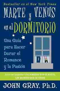 Marte Y Venus En El Dormitorio: Una Guia Para Hacer Durar El Romance Y La Pasion by John Gray