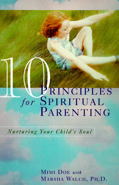 10 Principles For Spiritual Parenting: Nurturing Your Child's Soul by Mimi Doe