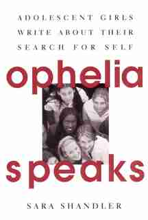 Ophelia Speaks: Adolescent Girls Write About Their Search For Self by Sara Shandler