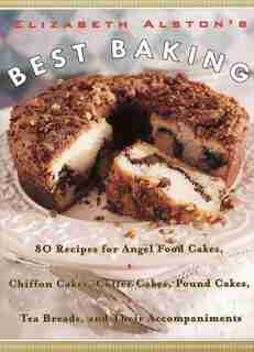 Elizabeth Alston's Best Baking: 80 Recipes For Angel Food Cakes, Chiffon Cakes, Coffee Cakes, Pound Cakes, Tea Breads, And Their Ac by Elizabeth Alston