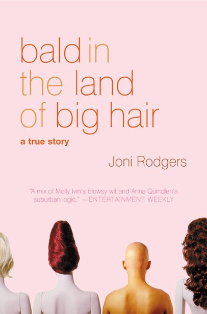 Bald In The Land Of Big Hair: A True Story by Joni Rodgers