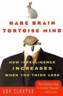 Hare Brain, Tortoise Mind: How Intelligence Increases When You Think Less by Guy Claxton