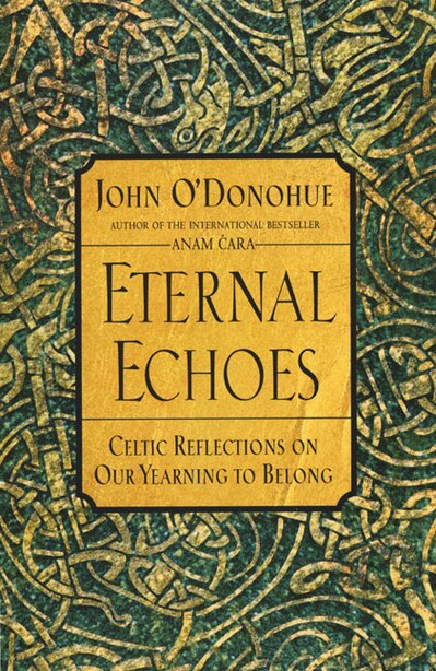 Eternal Echoes: Celtic Reflections On Our Yearning To Belong by John O'donohue