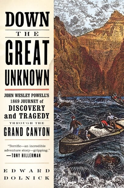 Down The Great Unknown: John Wesley Powell's 1869 Journey of Discovery and Tragedy Through the Grand Canyon by Edward Dolnick