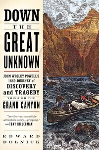 Down The Great Unknown: John Wesley Powell's 1869 Journey of Discovery and Tragedy Through the…