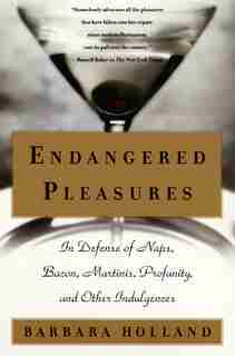 Endangered Pleasures: In Defense Of Naps, Bacon, Martinis, Profanity, And Other Indulgences by Barbara Holland