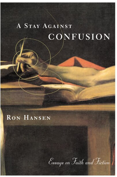 A Stay Against Confusion: Essays on Faith and Fiction by Ron Hansen