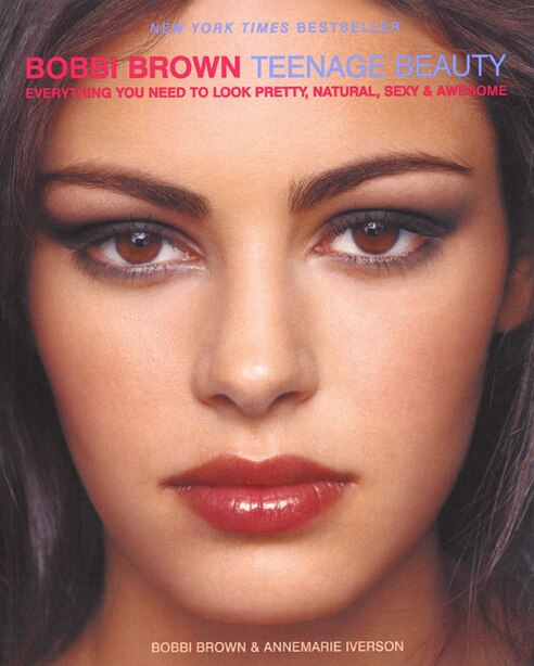 Bobbi Brown Teenage Beauty: Everything You Need to Loook Pretty, Natural, Sexy and Awesome by Bobbi Brown