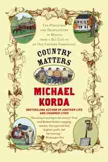 Country Matters: The Pleasures and Tribulations of Moving from a Big City to an Old Country Farmhouse by Michael Korda