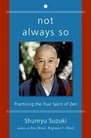 Not Always So: Practicing the True Spirit of Zen