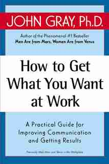 How To Get What You Want At Work: A Practical Guide for Improving Communication and Getting Results by John Gray