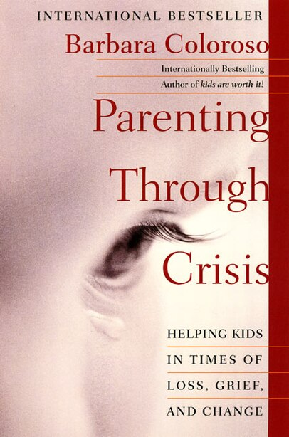 Parenting Through Crisis: Helping Kids In Times Of Loss, Grief, And Change by Barbara Coloroso