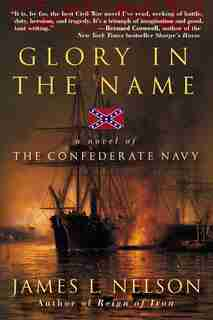 Glory In The Name: A Novel of the Confederate Navy by James L Nelson