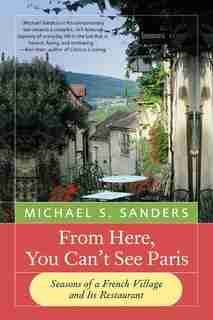 From Here, You Can't See Paris: Seasons of a French Village and Its Restaurant by Michael S Sanders