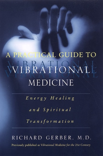 A Practical Guide To Vibrational Medicine: Energy Healing and Spiritual Transformation by Richard Gerber