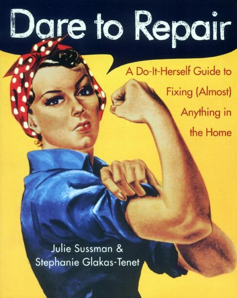 Dare To Repair: A Do-it-Herself Guide to Fixing (Almost) Anything in the Home by Julie Sussman
