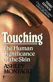Touching: The Human Significance Of The Skin by Ashley Montagu