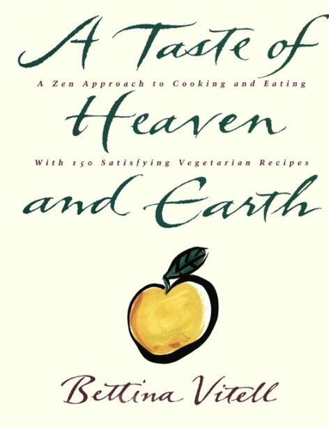A Taste Of Heaven And Earth: A Zen Approach to Cooking and Eating with 150 Satisfying Vegetarian Recipes by Bettina Vitell