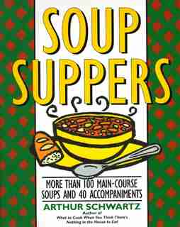 Soup Suppers: More Than 100 Main-course Soups And 40 Accompaniments by Arthur Schwartz