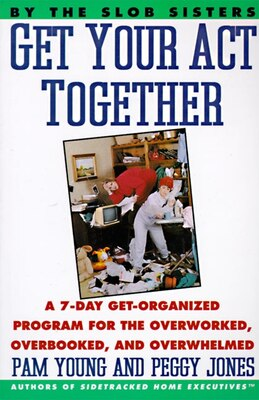 Book Get Your Act Together: A 7-day Get-organized Program For The Overworked, Overbooked, And Overwhelmed by Pam Young
