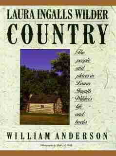 Laura Ingalls Wilder Country: The People and places in Laura Ingalls Wilder's life and books by William Anderson
