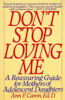 Don't Stop Loving Me: A Reassuring Guide For Mothers Of Adolescent Daughters by Ann F. Caron