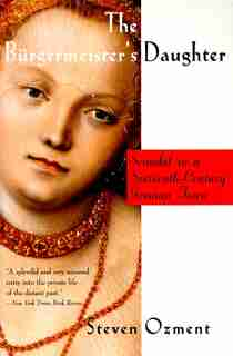 The Burgermeister's Daughter: Scandal In A Sixteenth-century German Town by Steven Ozment