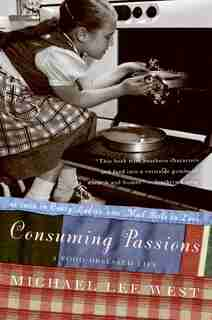 Consuming Passions: A Food-Obsessed Life by Michael Lee West