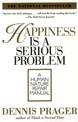 Book Happiness Is A Serious Problem: A Human Nature Repair Manual by Dennis Prager