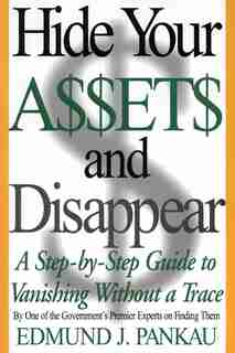 Hide Your Assets And Disappear: A Step-by-step Guide To Vanishing Without A Trace by Edmund Pankau