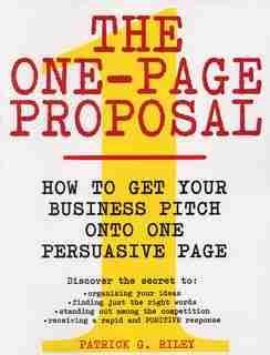 The One-page Proposal: How to Get Your Business Pitch onto One Persuasive Page by Patrick G Riley