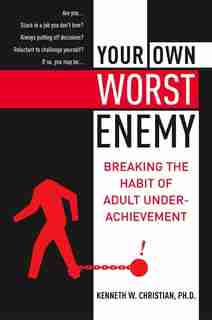 Your Own Worst Enemy: Breaking the Habit of Adult Underachievement by Ken Christian