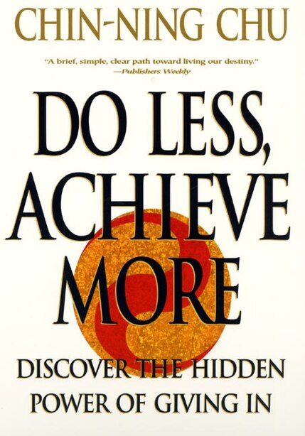 Do Less, Achieve More: Discover The Hidden Power Of Giving In by Chin-ning Chu