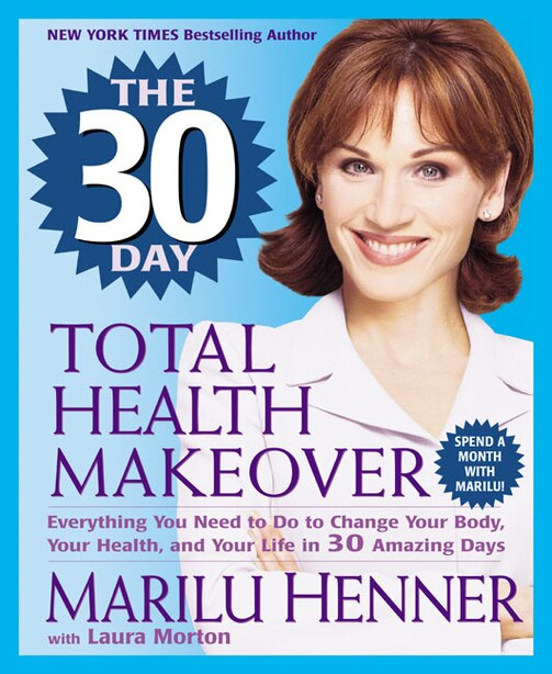 The 30 Day Total Health Makeover: Everything You Need To Do To Change Your Body, Your Health, And Your Life In 30 Amazing Days by Marilu Henner
